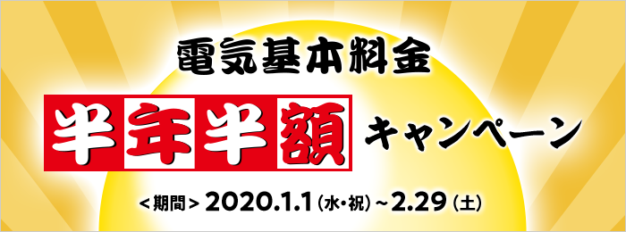 電気基本料金半年半額キャンペーン <期間>2020.1.1(水・祝)~2.29(土)