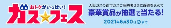 おトクがいっぱい!ガス☆フェス 大阪ガスの都市ガスご契約者さまに感謝を込めて豪華賞品が抽選で当たる!2021年6月30日(水)まで